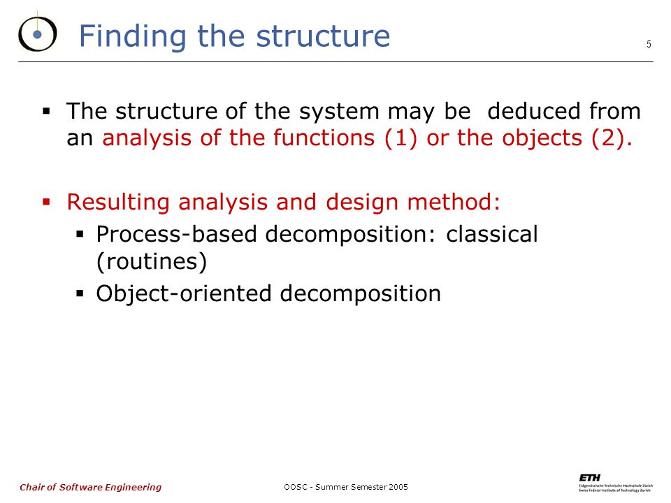 Chair of Software Engineering OOSC - Summer Semester Finding the structure  The structure of the system may be deduced from an analysis of the functions (1) or the objects (2).
