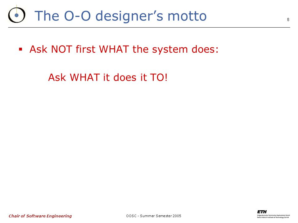 Chair of Software Engineering OOSC - Summer Semester The O-O designer's motto  Ask NOT first WHAT the system does: Ask WHAT it does it TO!