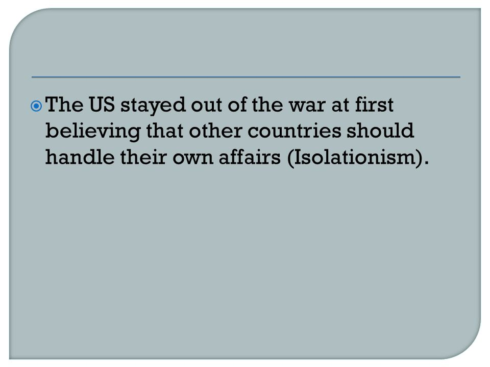  The US stayed out of the war at first believing that other countries should handle their own affairs (Isolationism).