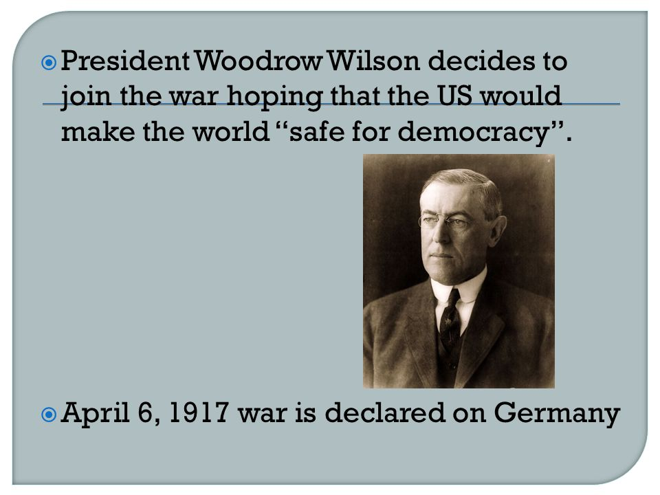  President Woodrow Wilson decides to join the war hoping that the US would make the world safe for democracy .