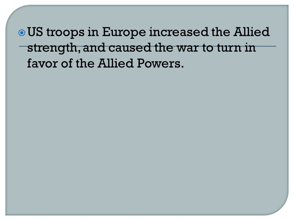 US troops in Europe increased the Allied strength, and caused the war to turn in favor of the Allied Powers.