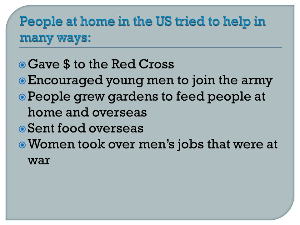 Gave $ to the Red Cross  Encouraged young men to join the army  People grew gardens to feed people at home and overseas  Sent food overseas  Women took over men's jobs that were at war