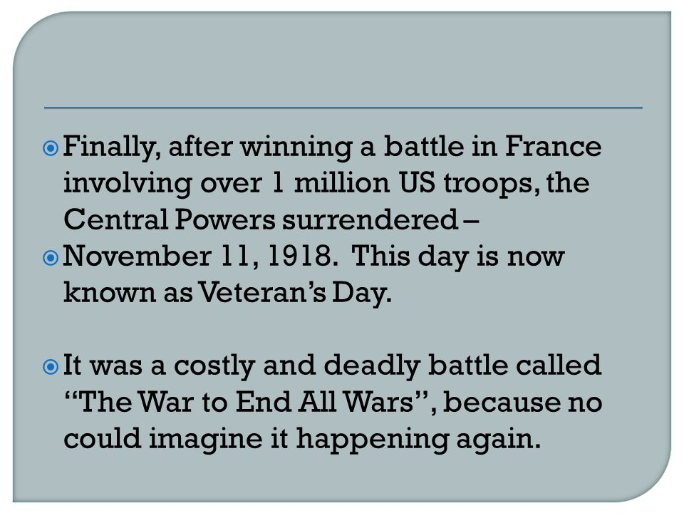  Finally, after winning a battle in France involving over 1 million US troops, the Central Powers surrendered –  November 11, 1918.