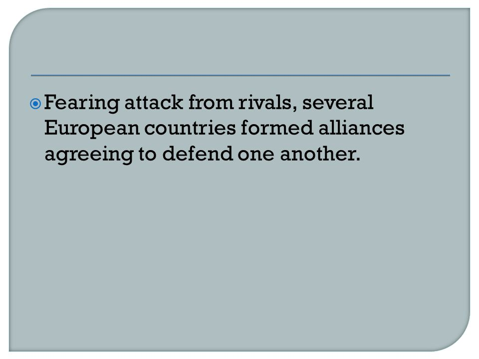  Fearing attack from rivals, several European countries formed alliances agreeing to defend one another.