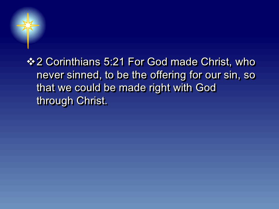  2 Corinthians 5:21 For God made Christ, who never sinned, to be the offering for our sin, so that we could be made right with God through Christ.