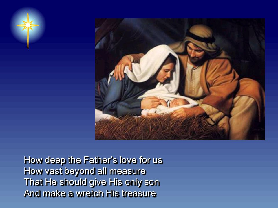 How deep the Father's love for us How vast beyond all measure That He should give His only son And make a wretch His treasure How deep the Father's love for us How vast beyond all measure That He should give His only son And make a wretch His treasure
