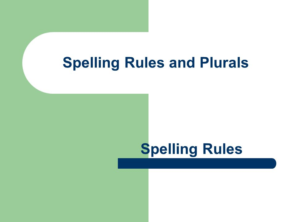 Spelling Rules and Plurals Spelling Rules