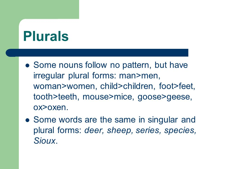 Plurals Some nouns follow no pattern, but have irregular plural forms: man>men, woman>women, child>children, foot>feet, tooth>teeth, mouse>mice, goose>geese, ox>oxen.