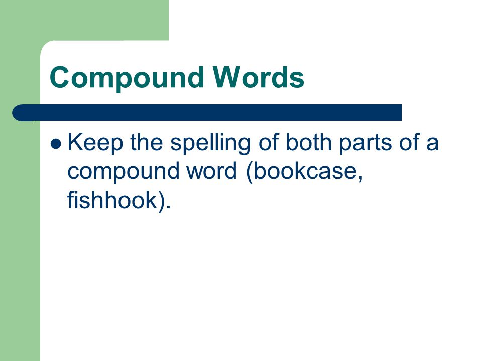Compound Words Keep the spelling of both parts of a compound word (bookcase, fishhook).