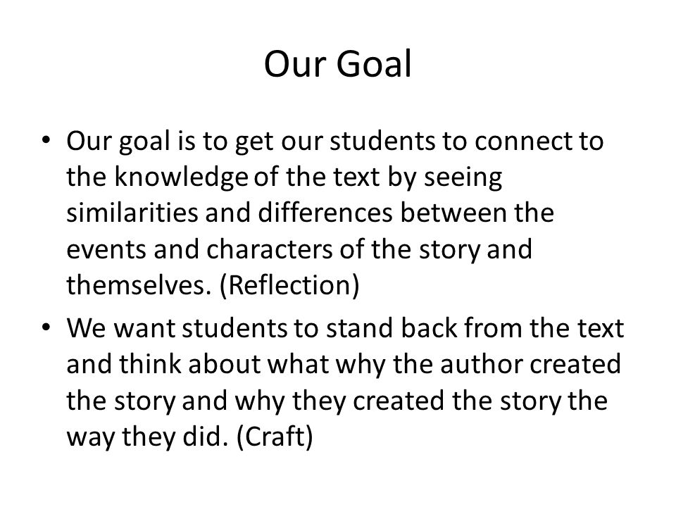 Our Goal Our goal is to get our students to connect to the knowledge of the text by seeing similarities and differences between the events and characters of the story and themselves.