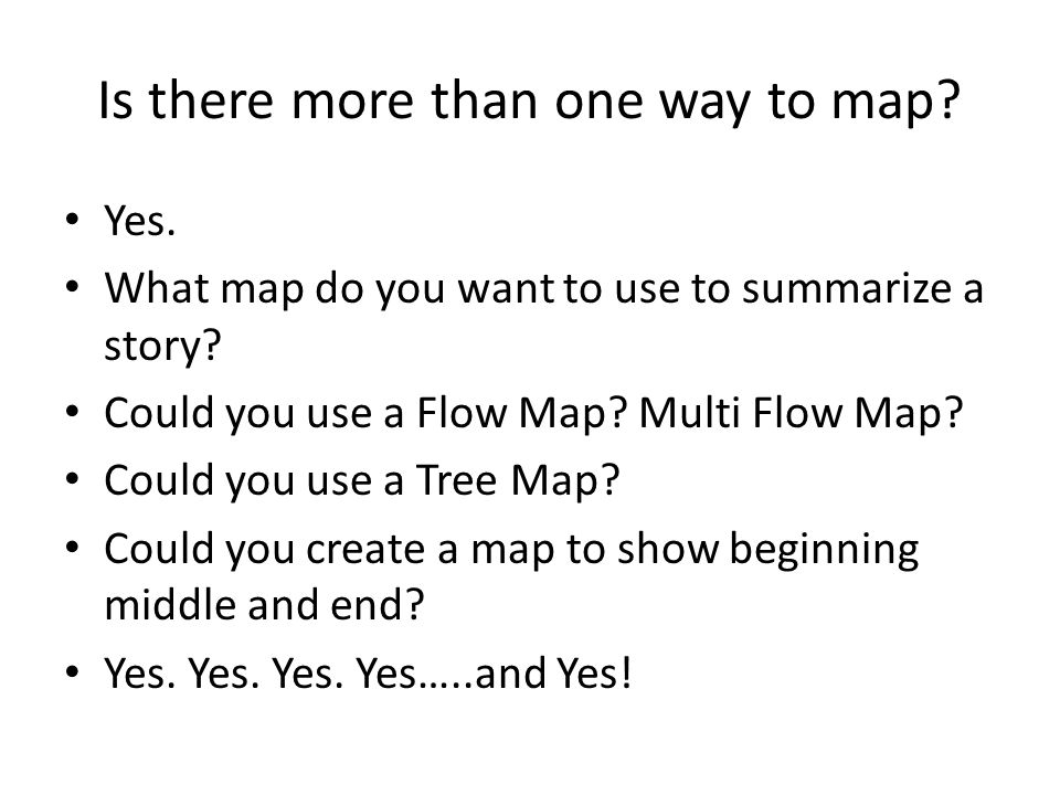 Is there more than one way to map. Yes. What map do you want to use to summarize a story.