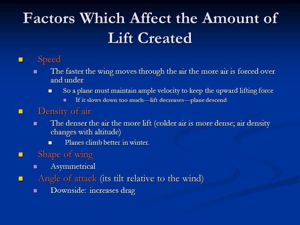 Factors Which Affect the Amount of Lift Created Speed Speed The faster the wing moves through the air the more air is forced over and under The faster the wing moves through the air the more air is forced over and under So a plane must maintain ample velocity to keep the upward lifting force So a plane must maintain ample velocity to keep the upward lifting force If it slows down too much—lift decreases—plane descend If it slows down too much—lift decreases—plane descend Density of air Density of air The denser the air the more lift (colder air is more dense; air density changes with altitude) The denser the air the more lift (colder air is more dense; air density changes with altitude) Planes climb better in winter.