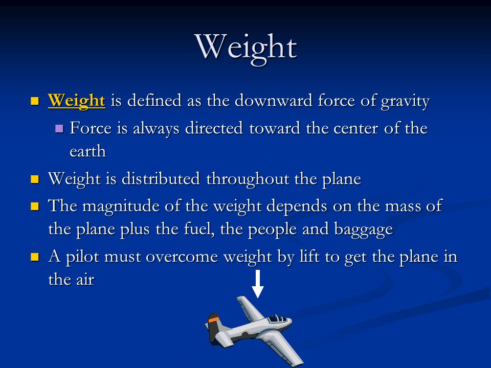 Weight Weight is defined as the downward force of gravity Weight is defined as the downward force of gravity Force is always directed toward the center of the earth Force is always directed toward the center of the earth Weight is distributed throughout the plane Weight is distributed throughout the plane The magnitude of the weight depends on the mass of the plane plus the fuel, the people and baggage The magnitude of the weight depends on the mass of the plane plus the fuel, the people and baggage A pilot must overcome weight by lift to get the plane in the air A pilot must overcome weight by lift to get the plane in the air
