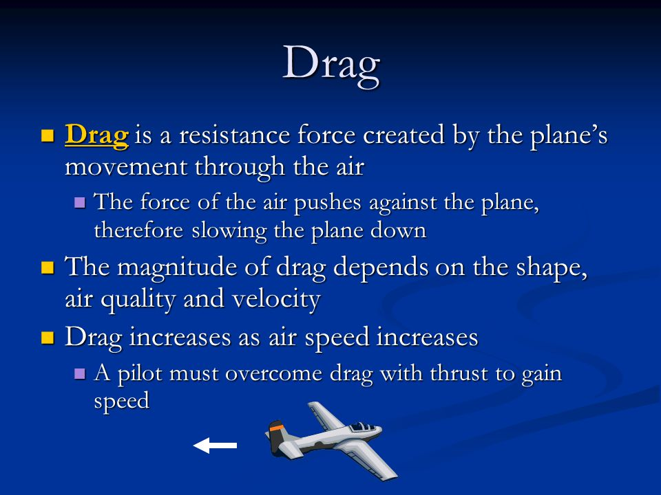 Drag Drag is a resistance force created by the plane's movement through the air Drag is a resistance force created by the plane's movement through the air The force of the air pushes against the plane, therefore slowing the plane down The force of the air pushes against the plane, therefore slowing the plane down The magnitude of drag depends on the shape, air quality and velocity The magnitude of drag depends on the shape, air quality and velocity Drag increases as air speed increases Drag increases as air speed increases A pilot must overcome drag with thrust to gain speed A pilot must overcome drag with thrust to gain speed