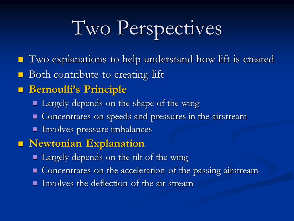Two Perspectives Two explanations to help understand how lift is created Two explanations to help understand how lift is created Both contribute to creating lift Both contribute to creating lift Bernoulli's Principle Bernoulli's Principle Largely depends on the shape of the wing Largely depends on the shape of the wing Concentrates on speeds and pressures in the airstream Concentrates on speeds and pressures in the airstream Involves pressure imbalances Involves pressure imbalances Newtonian Explanation Newtonian Explanation Largely depends on the tilt of the wing Largely depends on the tilt of the wing Concentrates on the acceleration of the passing airstream Concentrates on the acceleration of the passing airstream Involves the deflection of the air stream Involves the deflection of the air stream