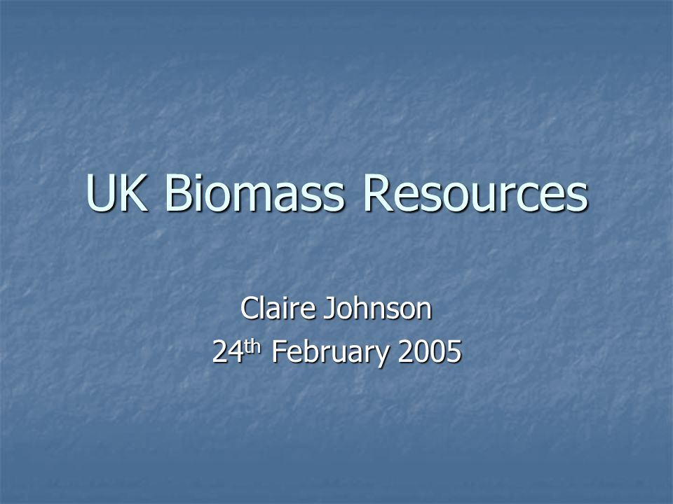 UK Biomass Resources Claire Johnson 24 th February 2005