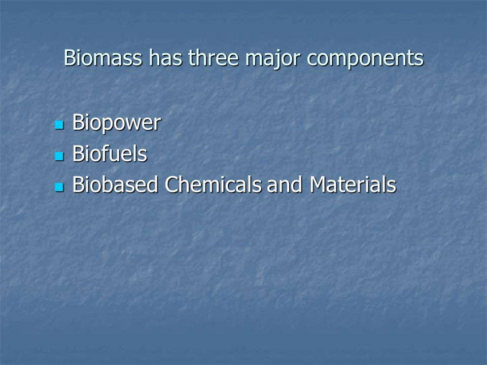 Biomass has three major components Biopower Biopower Biofuels Biofuels Biobased Chemicals and Materials Biobased Chemicals and Materials