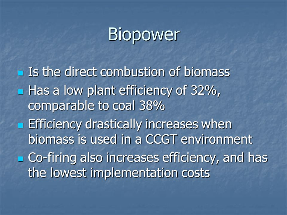 Biopower Is the direct combustion of biomass Is the direct combustion of biomass Has a low plant efficiency of 32%, comparable to coal 38% Has a low plant efficiency of 32%, comparable to coal 38% Efficiency drastically increases when biomass is used in a CCGT environment Efficiency drastically increases when biomass is used in a CCGT environment Co-firing also increases efficiency, and has the lowest implementation costs Co-firing also increases efficiency, and has the lowest implementation costs