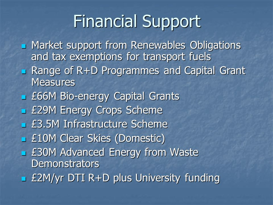 Financial Support Market support from Renewables Obligations and tax exemptions for transport fuels Market support from Renewables Obligations and tax exemptions for transport fuels Range of R+D Programmes and Capital Grant Measures Range of R+D Programmes and Capital Grant Measures £66M Bio-energy Capital Grants £66M Bio-energy Capital Grants £29M Energy Crops Scheme £29M Energy Crops Scheme £3.5M Infrastructure Scheme £3.5M Infrastructure Scheme £10M Clear Skies (Domestic) £10M Clear Skies (Domestic) £30M Advanced Energy from Waste Demonstrators £30M Advanced Energy from Waste Demonstrators £2M/yr DTI R+D plus University funding £2M/yr DTI R+D plus University funding