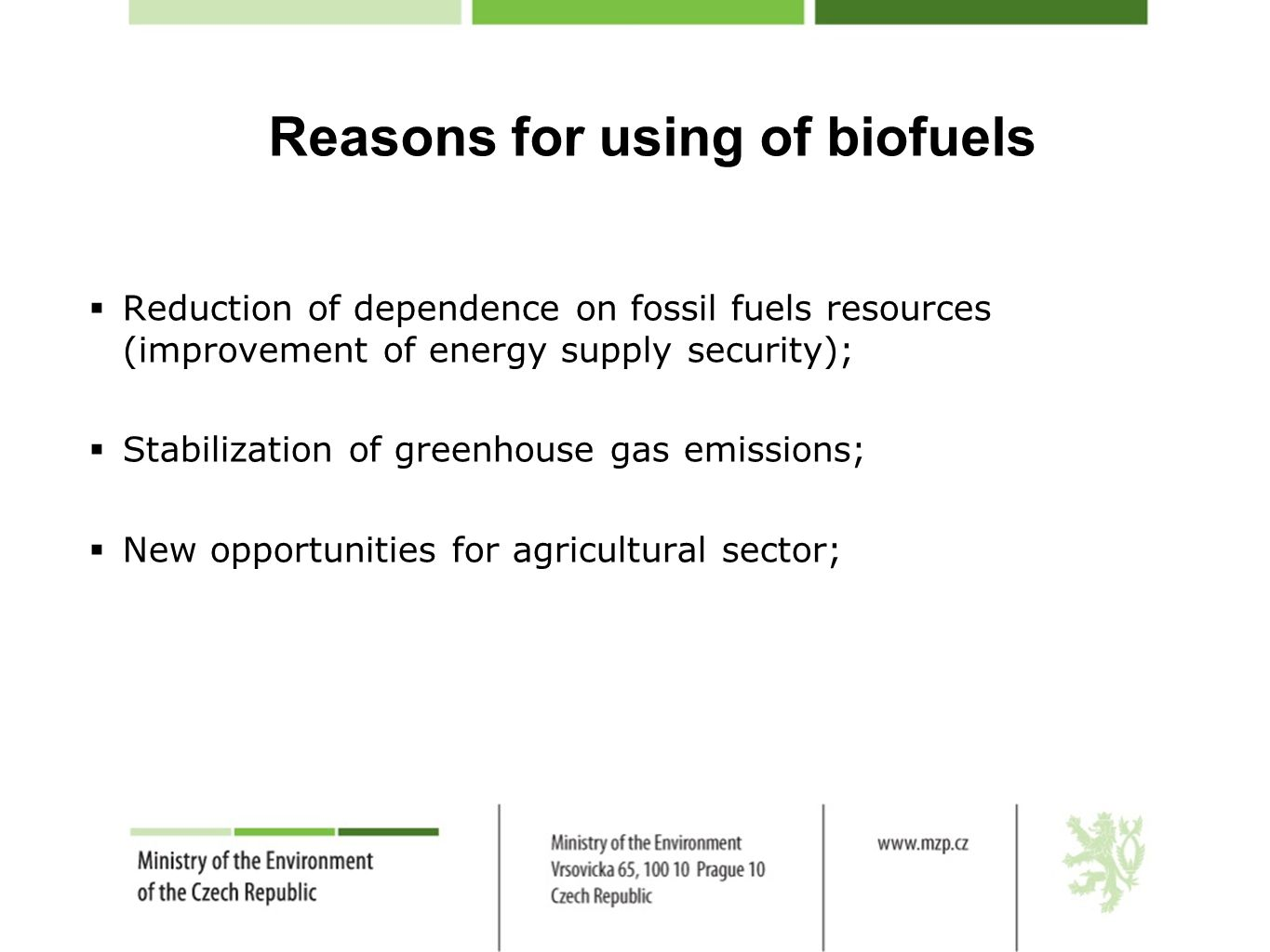 Reasons for using of biofuels  Reduction of dependence on fossil fuels resources (improvement of energy supply security);  Stabilization of greenhouse gas emissions;  New opportunities for agricultural sector;
