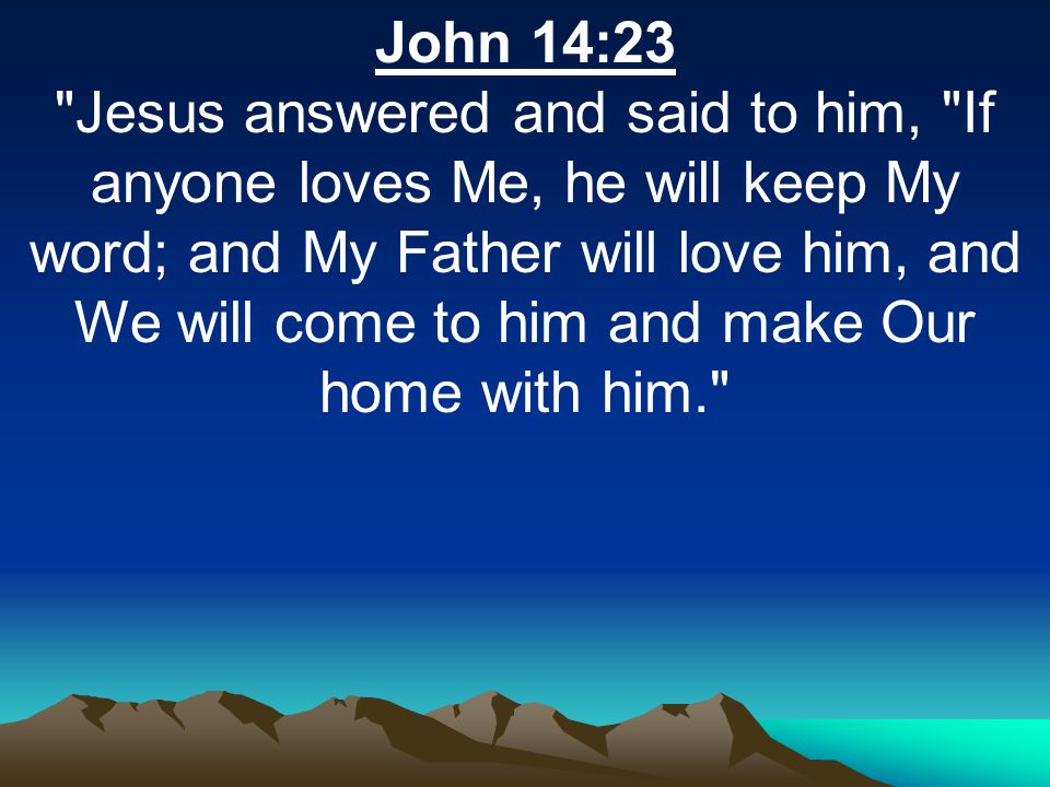 John 14:23 Jesus answered and said to him, If anyone loves Me, he will keep My word; and My Father will love him, and We will come to him and make Our home with him.