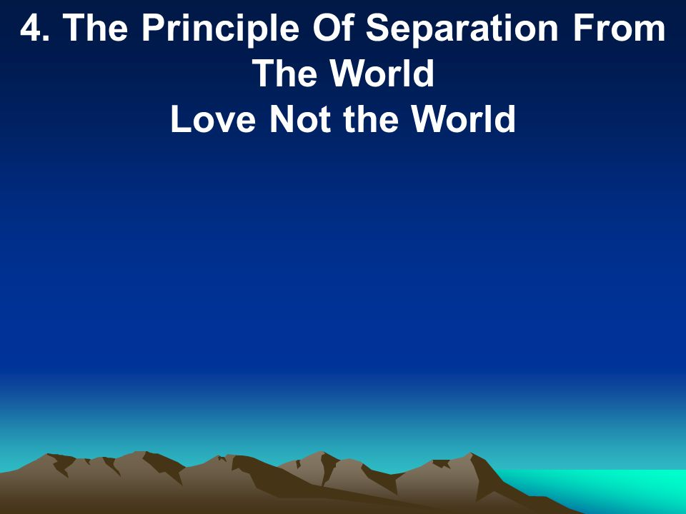 4. The Principle Of Separation From The World Love Not the World