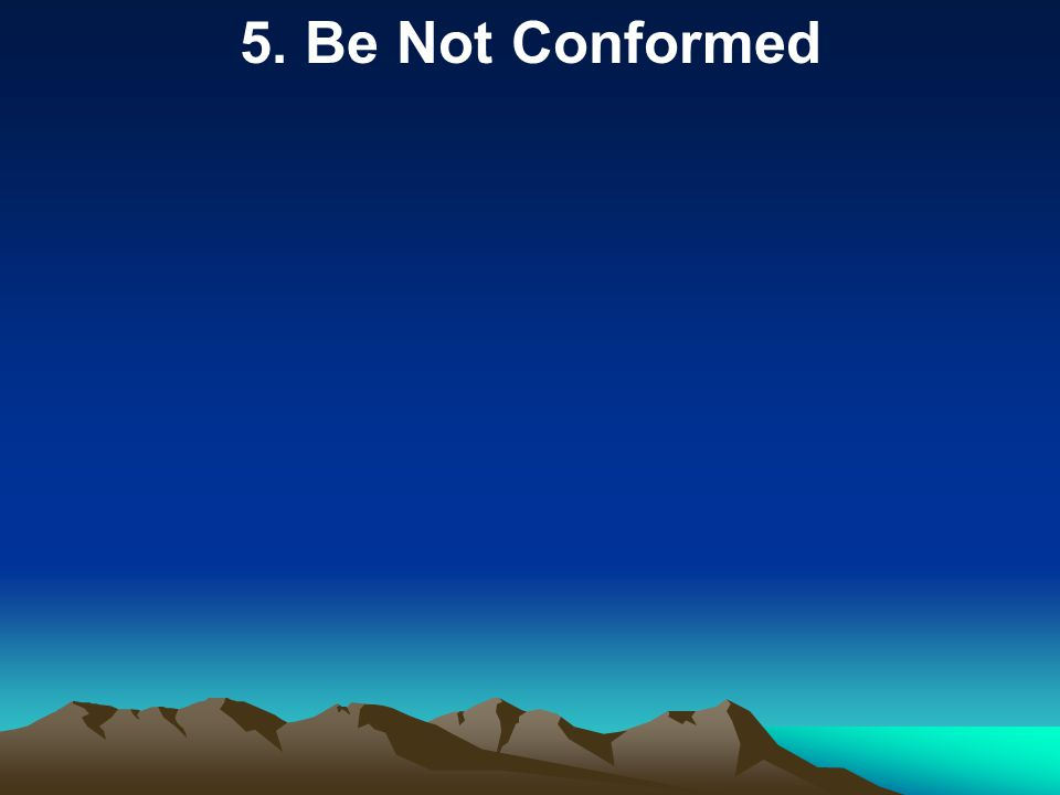 5. Be Not Conformed
