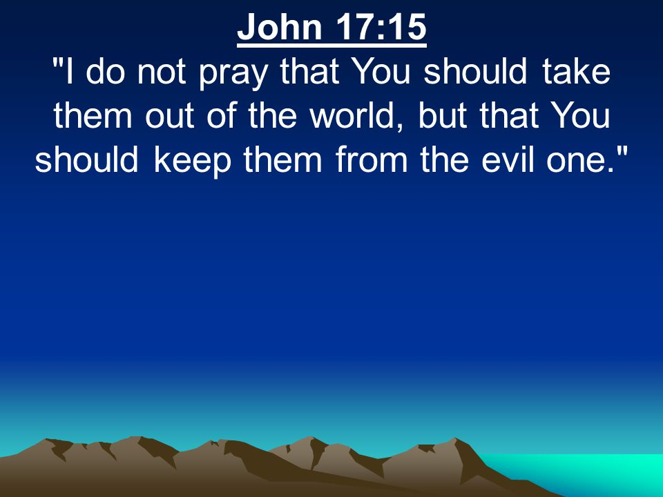 John 17:15 I do not pray that You should take them out of the world, but that You should keep them from the evil one.
