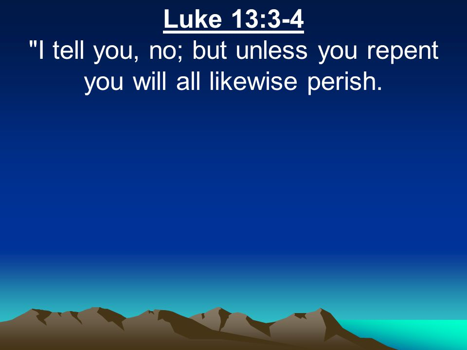 Luke 13:3-4 I tell you, no; but unless you repent you will all likewise perish.