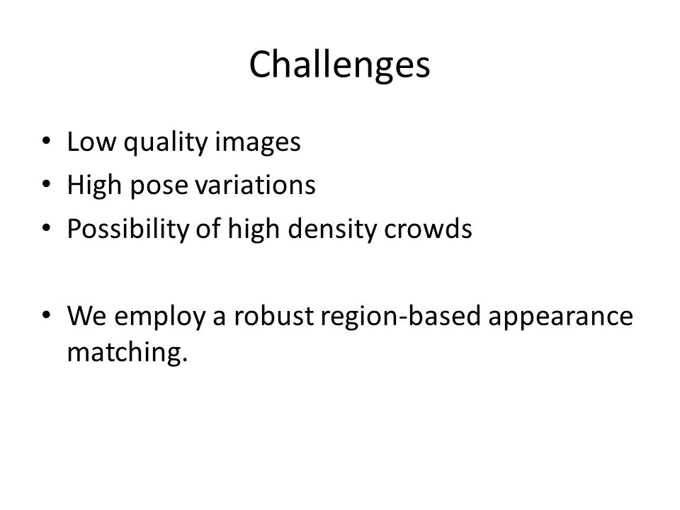 Challenges Low quality images High pose variations Possibility of high density crowds We employ a robust region-based appearance matching.