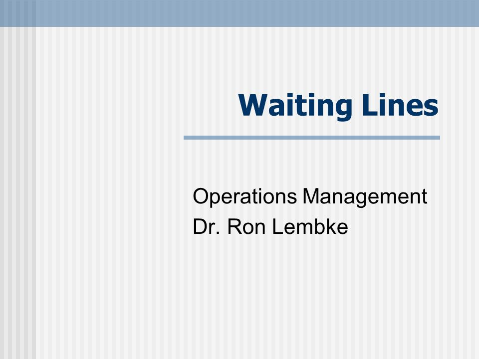 Waiting Lines Operations Management Dr. Ron Lembke
