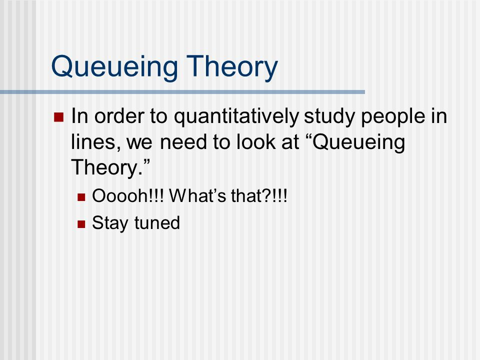 Queueing Theory In order to quantitatively study people in lines, we need to look at Queueing Theory. Ooooh!!.