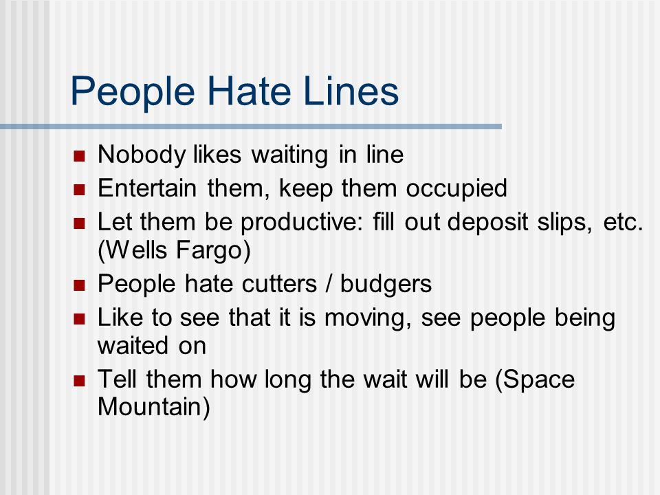 People Hate Lines Nobody likes waiting in line Entertain them, keep them occupied Let them be productive: fill out deposit slips, etc.