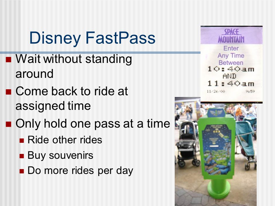 Disney FastPass Wait without standing around Come back to ride at assigned time Only hold one pass at a time Ride other rides Buy souvenirs Do more rides per day