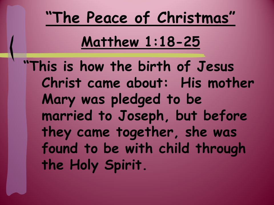 Matthew 1:18-25 This is how the birth of Jesus Christ came about: His mother Mary was pledged to be married to Joseph, but before they came together, she was found to be with child through the Holy Spirit.