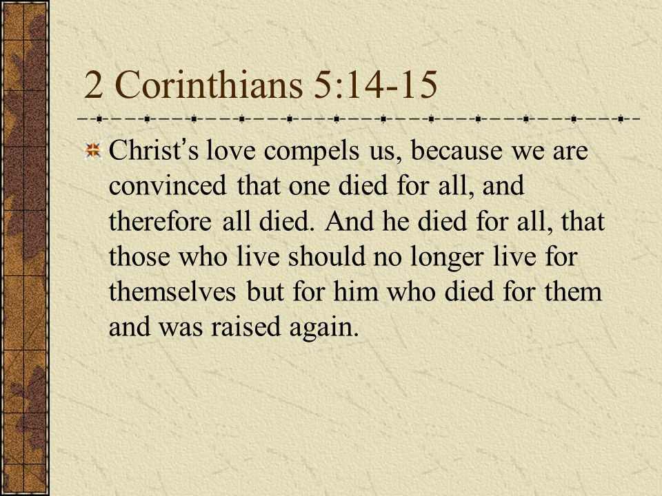 2 Corinthians 5:14-15 Christ ' s love compels us, because we are convinced that one died for all, and therefore all died.