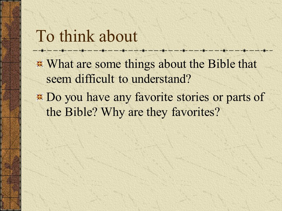 To think about What are some things about the Bible that seem difficult to understand.