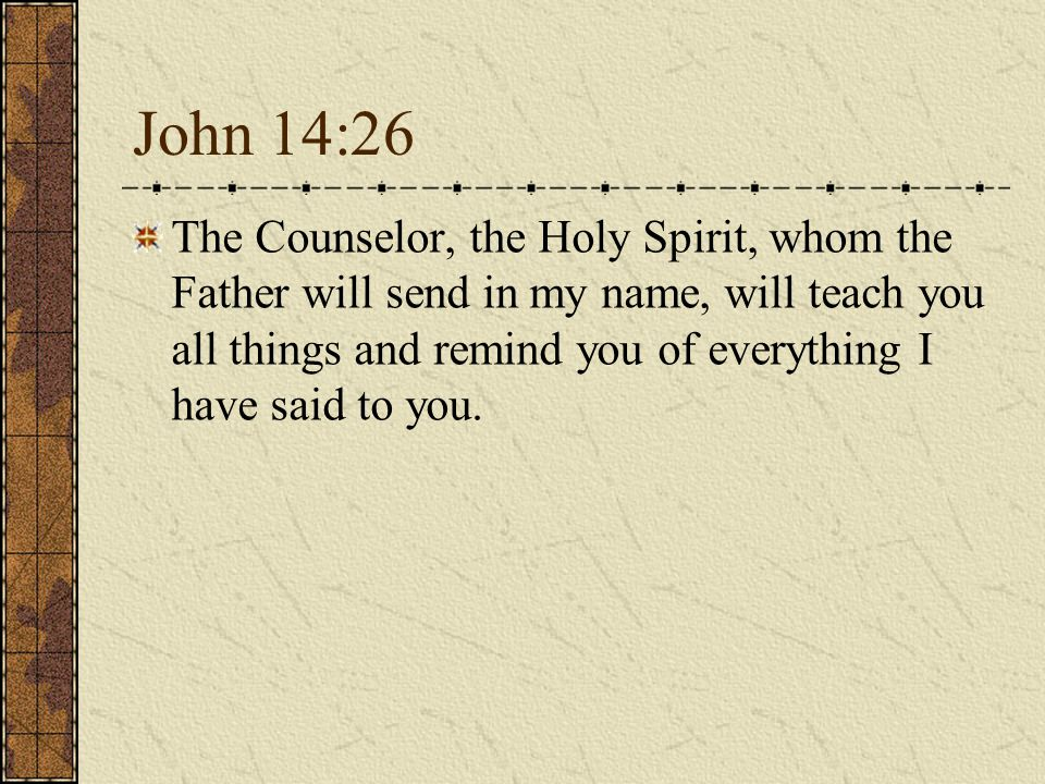 John 14:26 The Counselor, the Holy Spirit, whom the Father will send in my name, will teach you all things and remind you of everything I have said to you.