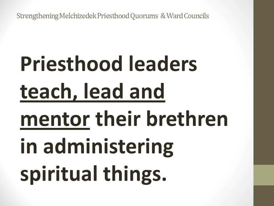 Priesthood leaders teach, lead and mentor their brethren in administering spiritual things.