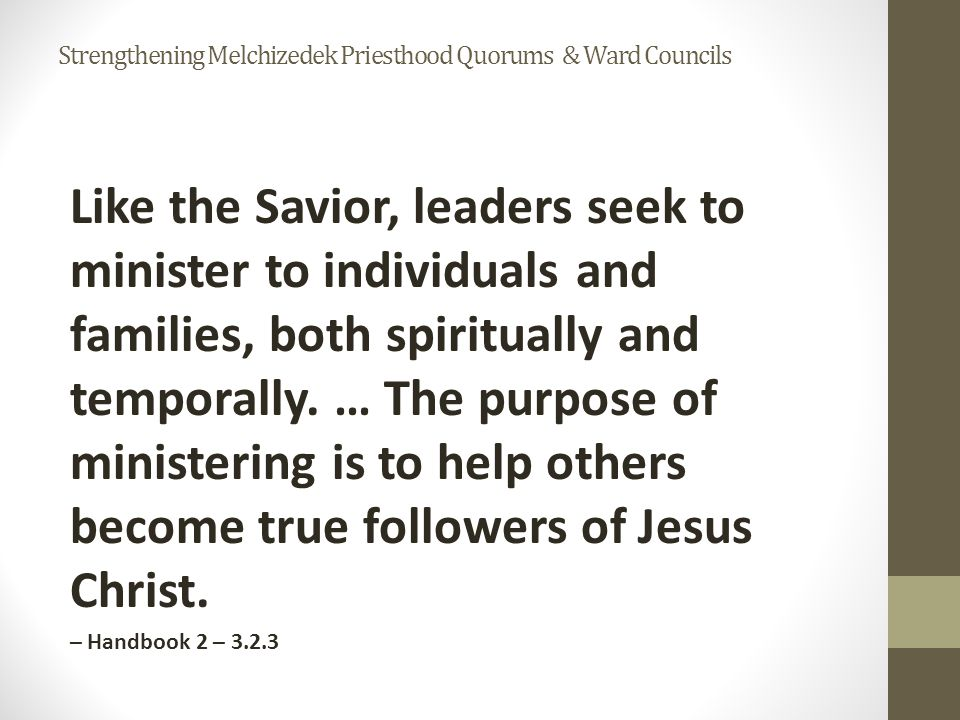 Like the Savior, leaders seek to minister to individuals and families, both spiritually and temporally.