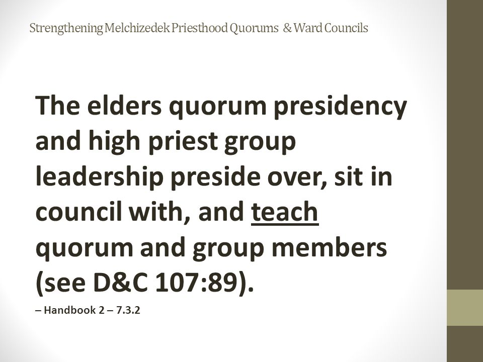 The elders quorum presidency and high priest group leadership preside over, sit in council with, and teach quorum and group members (see D&C 107:89).