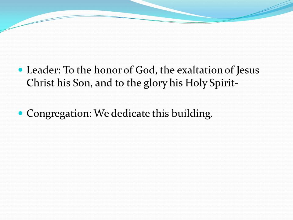 Leader: To the honor of God, the exaltation of Jesus Christ his Son, and to the glory his Holy Spirit- Congregation: We dedicate this building.
