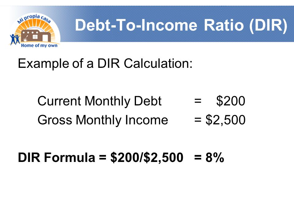 Debt-To-Income Ratio (DIR) Example of a DIR Calculation: Current Monthly Debt = $200 Gross Monthly Income = $2,500 DIR Formula = $200/$2,500 = 8%