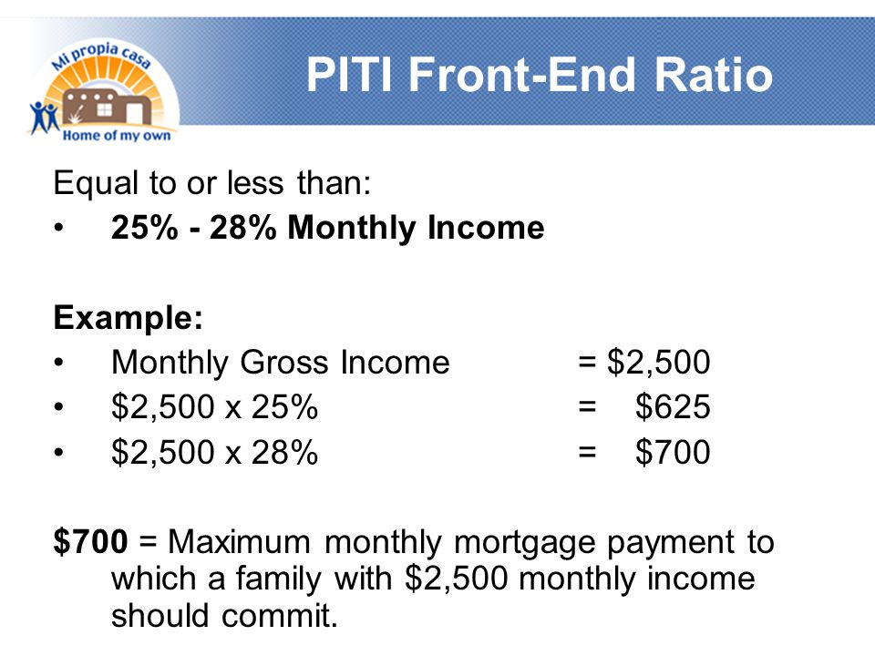 PITI Front-End Ratio Equal to or less than: 25% - 28% Monthly Income Example: Monthly Gross Income = $2,500 $2,500 x 25% = $625 $2,500 x 28% = $700 $700 = Maximum monthly mortgage payment to which a family with $2,500 monthly income should commit.