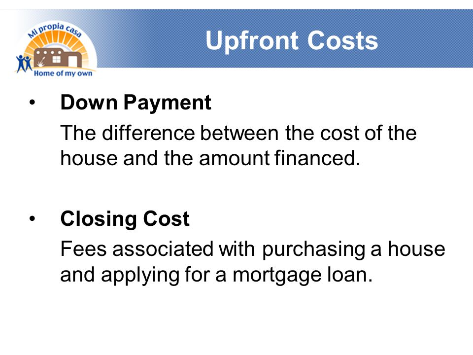 Upfront Costs Down Payment The difference between the cost of the house and the amount financed.