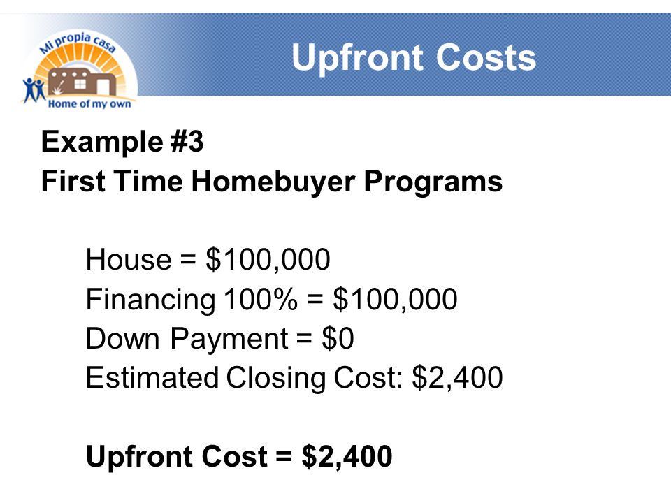 Upfront Costs Example #3 First Time Homebuyer Programs House = $100,000 Financing 100% = $100,000 Down Payment = $0 Estimated Closing Cost: $2,400 Upfront Cost = $2,400