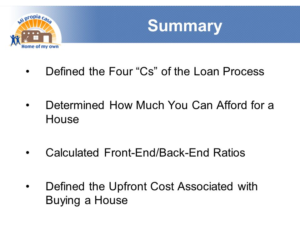Summary Defined the Four Cs of the Loan Process Determined How Much You Can Afford for a House Calculated Front-End/Back-End Ratios Defined the Upfront Cost Associated with Buying a House