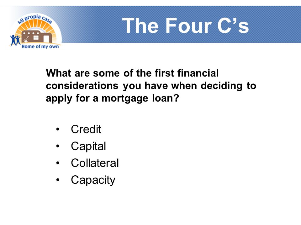 The Four C's What are some of the first financial considerations you have when deciding to apply for a mortgage loan.