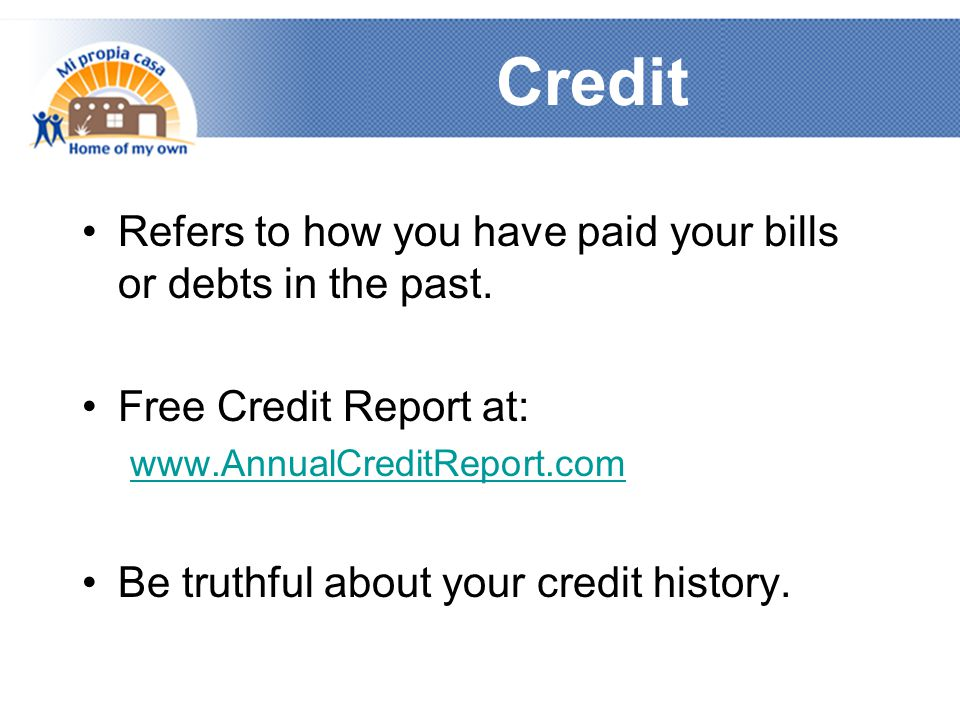 Credit Refers to how you have paid your bills or debts in the past.