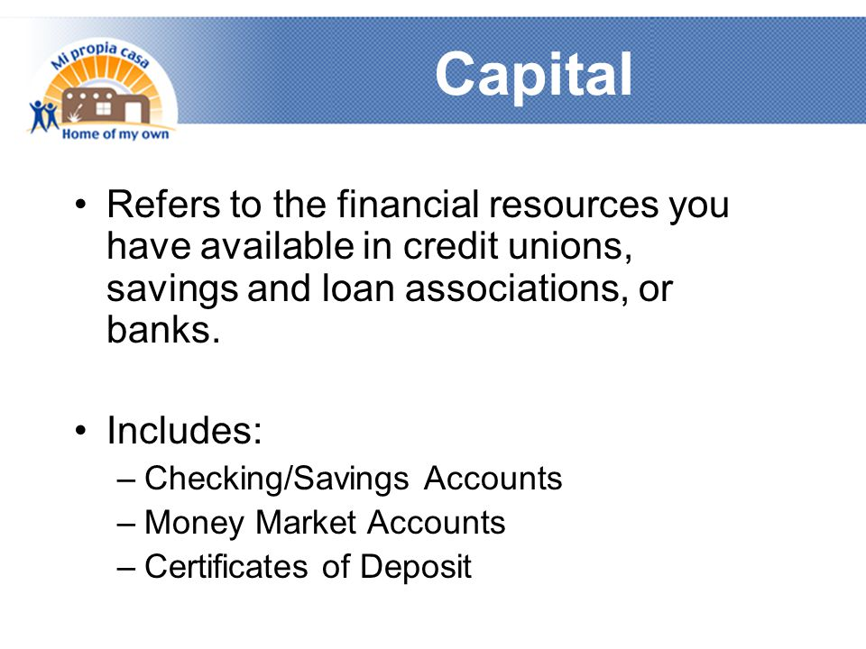 Capital Refers to the financial resources you have available in credit unions, savings and loan associations, or banks.